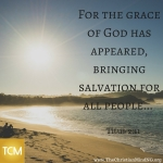 For the grace of God has appeared, bringing salvation for all people...
