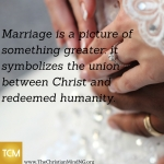 Marriage is a picture of something greater- it symbolizes the union between God and redeemed humanity. (1)