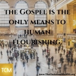The Gospel is the only means to human flourishing.