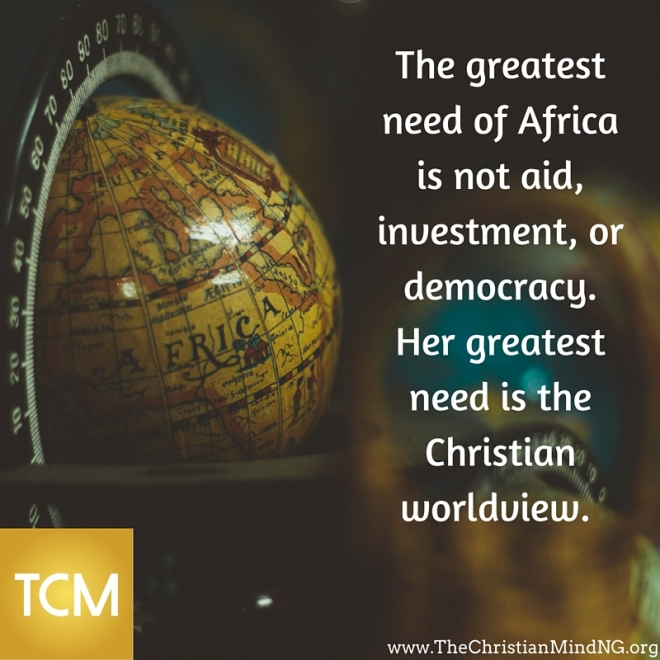 The greatest need of Africa is not aid, investment, or democracy. Her greatest need is the Christian worldview