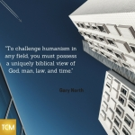 to-challenge-humanism-in-any-field-you-must-possess-a-uniquely-biblical-view-of-god-man-law-and-time