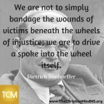 We are not to simply bandage the wounds of victims beneath the wheels of injustice (1)