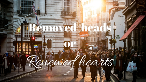 Removed heads or Renewed hearts