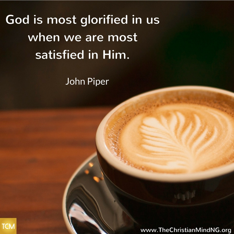 God is most glorified in us when we are most satisfied in Him.