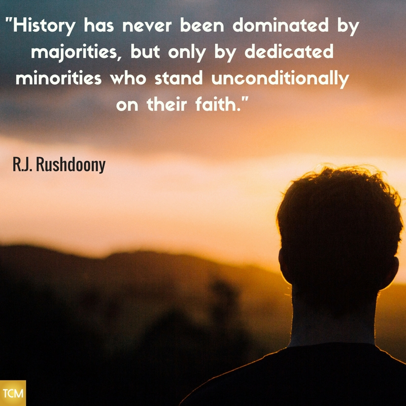 History has never been dominated by majorities, but only by dedicated minorities who stand unconditionally on their faith.