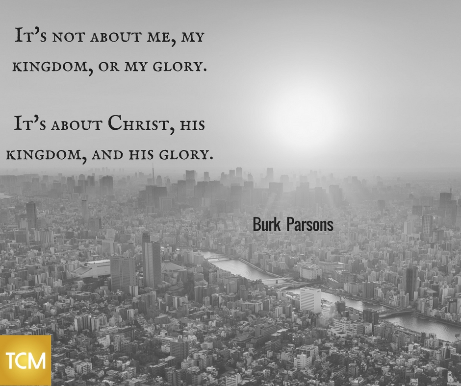It's not about me, my kingdom, or my glory. It's about Christ, his kingdom, and his glory.