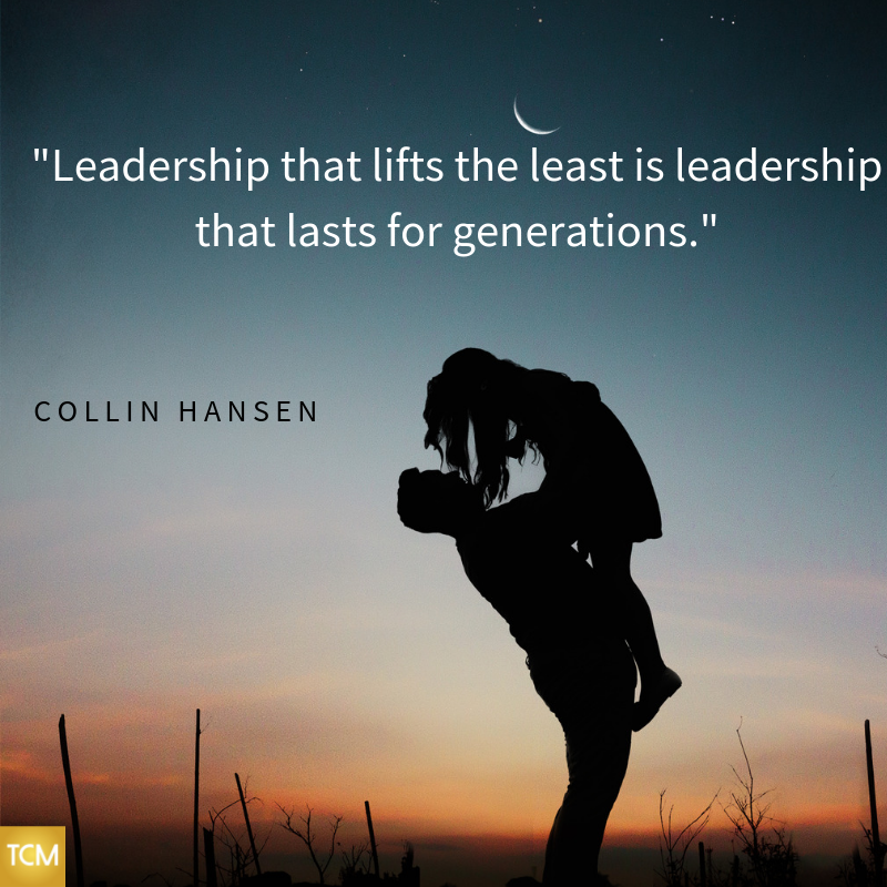 Leadership that lifts the least is leadership that lasts for generations.